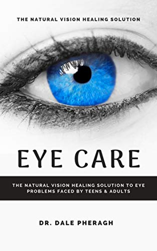 Eye Care: The Natural Vision Healing Solution to Eye Problems Faced by Teens & Adults